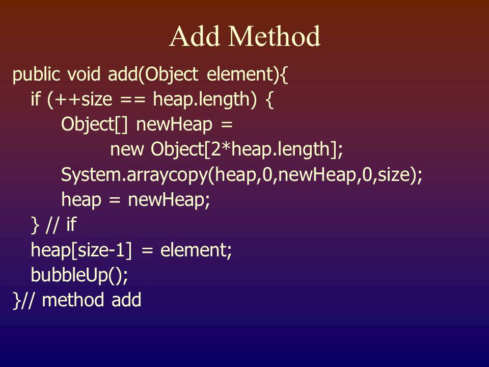 Add Method public void add(Object element){ if (++size == heap.length) { Object[] newHeap = new Object[2*heap.length]; System.arraycopy(heap,0,newHeap,0,size); heap = newHeap; } // if heap[size-1] = element; bubbleUp(); }// method add