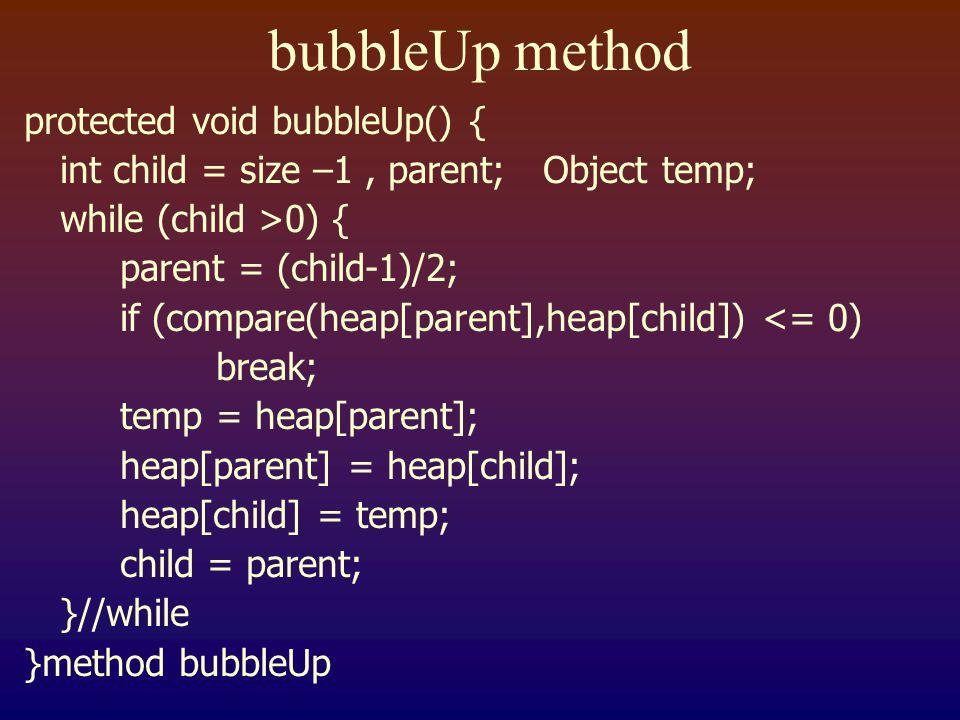 bubbleUp method protected void bubbleUp() { int child = size –1, parent; Object temp; while (child >0) { parent = (child-1)/2; if (compare(heap[parent],heap[child]) <= 0) break; temp = heap[parent]; heap[parent] = heap[child]; heap[child] = temp; child = parent; }//while }method bubbleUp