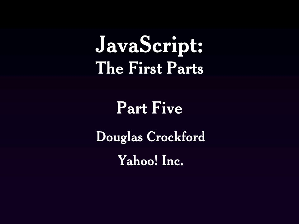 JavaScript: The First Parts Part Five Douglas Crockford Yahoo! Inc.