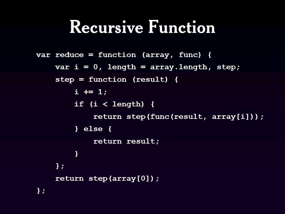Recursive Function var reduce = function (array, func) { var i = 0, length = array.length, step; step = function (result) { i += 1; if (i < length) { return step(func(result, array[i])); } else { return result; } }; return step(array[0]); };