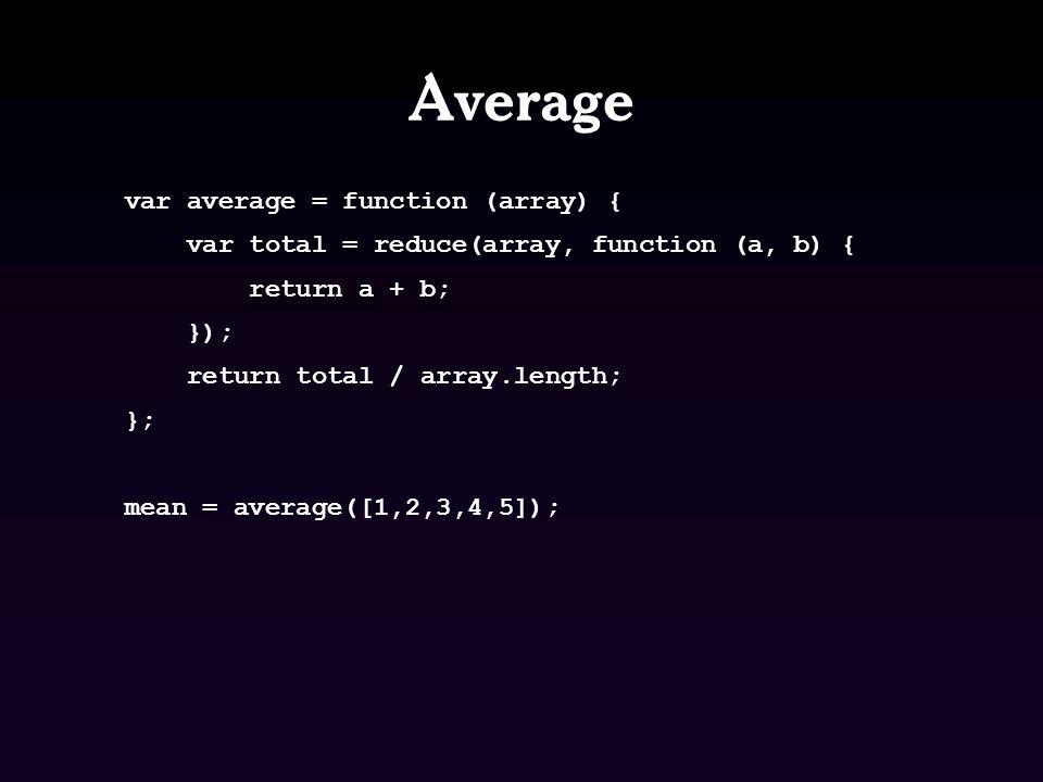 Average var average = function (array) { var total = reduce(array, function (a, b) { return a + b; }); return total / array.length; }; mean = average([1,2,3,4,5]);