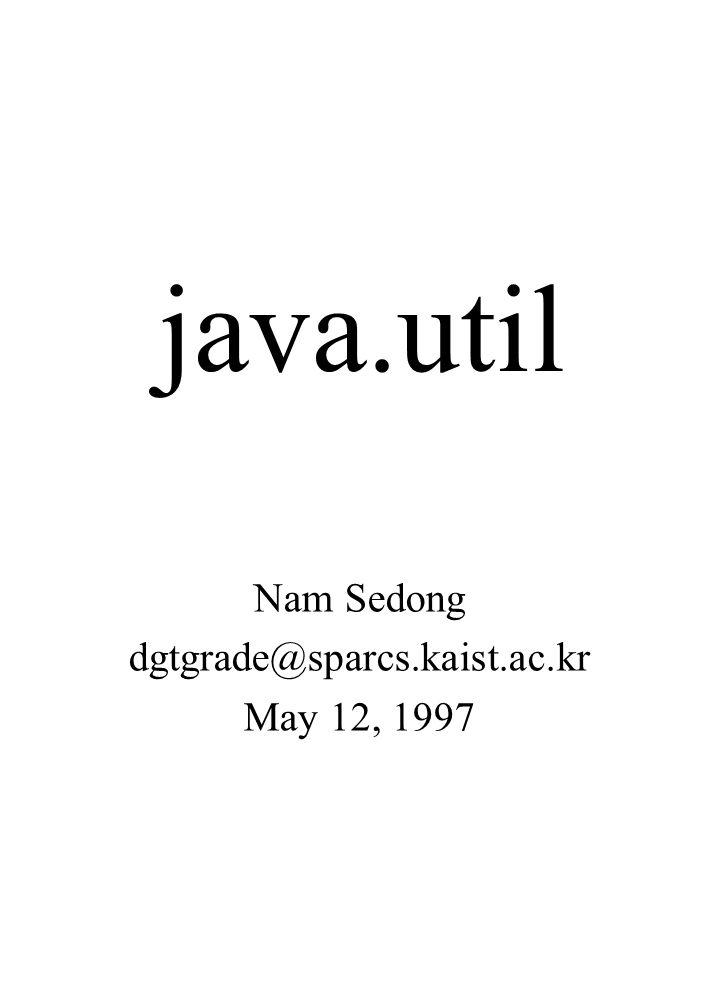 java.util Nam Sedong dgtgrade@sparcs.kaist.ac.kr May 12, 1997
