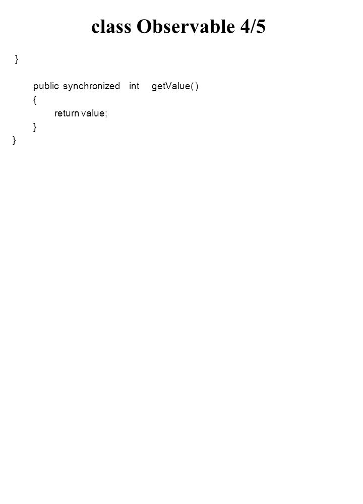 class Observable 4/5 } public synchronized int getValue( ) { return value; }