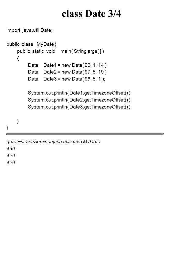 class Date 3/4 import java.util.Date; public class MyDate { public static void main( String args[ ] ) { Date Date1 = new Date( 96, 1, 14 ); Date Date2 = new Date( 97, 5, 19 ); Date Date3 = new Date( 96, 5, 1 ); System.out.println( Date1.getTimezoneOffset() ); System.out.println( Date2.getTimezoneOffset() ); System.out.println( Date3.getTimezoneOffset() ); } gura:~/Java/Seminar/java.util> java MyDate 480 420