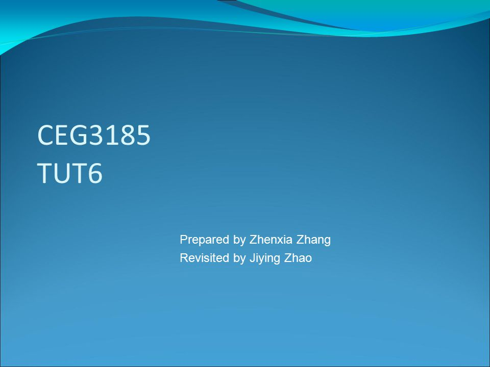 CEG3185 TUT6 Prepared by Zhenxia Zhang Revisited by Jiying Zhao