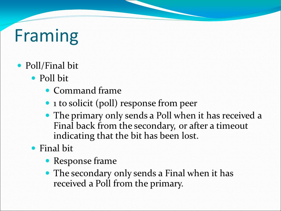 Framing Poll/Final bit Poll bit Command frame 1 to solicit (poll) response from peer The primary only sends a Poll when it has received a Final back from the secondary, or after a timeout indicating that the bit has been lost.