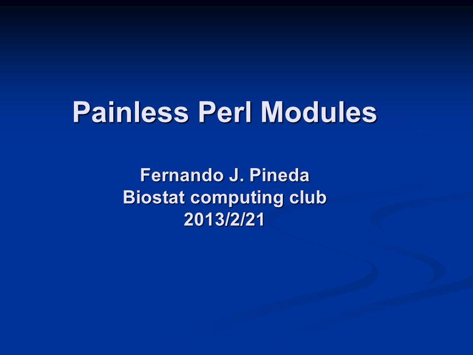 Painless Perl Modules Fernando J. Pineda Biostat computing club 2013/2/21