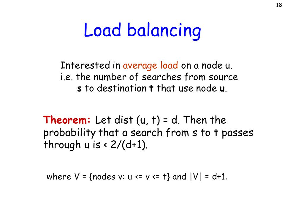 18 Load balancing Interested in average load on a node u. i.e. the number of searches from source s to destination t that use node u. Theorem: Let dis