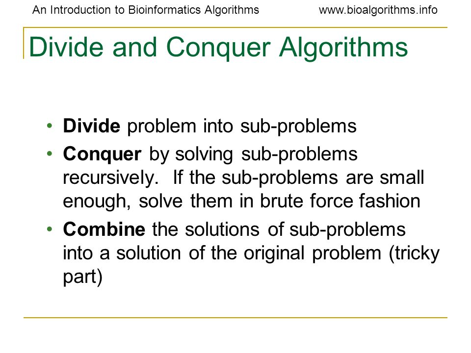 An Introduction to Bioinformatics Algorithmswww.bioalgorithms.info Divide and Conquer Algorithms Divide problem into sub-problems Conquer by solving sub-problems recursively.