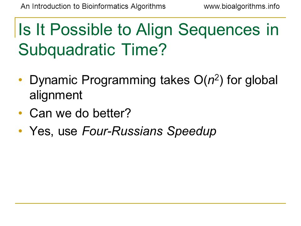 An Introduction to Bioinformatics Algorithmswww.bioalgorithms.info Is It Possible to Align Sequences in Subquadratic Time? Dynamic Programming takes O