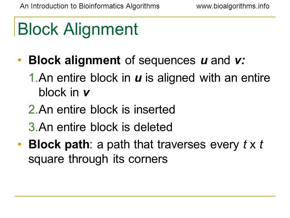 An Introduction to Bioinformatics Algorithmswww.bioalgorithms.info Block Alignment Block alignment of sequences u and v: 1.An entire block in u is aligned with an entire block in v 2.An entire block is inserted 3.An entire block is deleted Block path: a path that traverses every t x t square through its corners