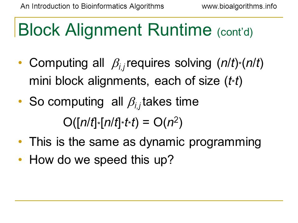 An Introduction to Bioinformatics Algorithmswww.bioalgorithms.info Block Alignment Runtime (cont ' d) Computing all  i,j requires solving (n/t) * (n/t) mini block alignments, each of size (t * t) So computing  all  i,j takes time O([n/t] * [n/t] * t * t) = O(n 2 ) This is the same as dynamic programming How do we speed this up?
