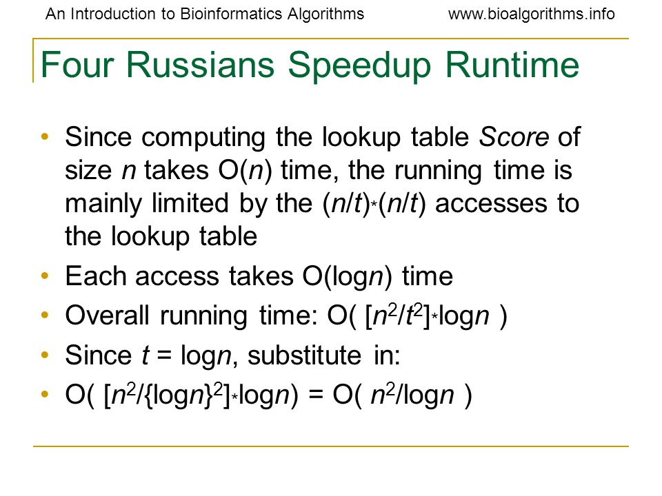An Introduction to Bioinformatics Algorithmswww.bioalgorithms.info Four Russians Speedup Runtime Since computing the lookup table Score of size n take