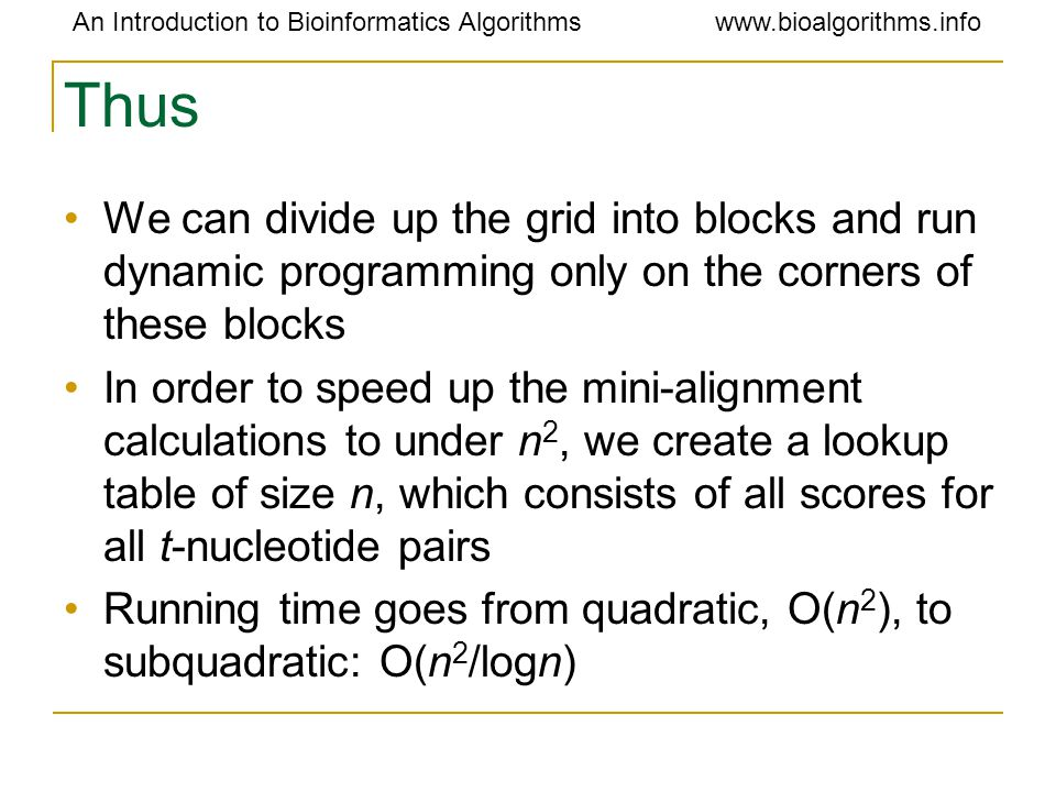 An Introduction to Bioinformatics Algorithmswww.bioalgorithms.info Thus We can divide up the grid into blocks and run dynamic programming only on the corners of these blocks In order to speed up the mini-alignment calculations to under n 2, we create a lookup table of size n, which consists of all scores for all t-nucleotide pairs Running time goes from quadratic, O(n 2 ), to subquadratic: O(n 2 /logn)