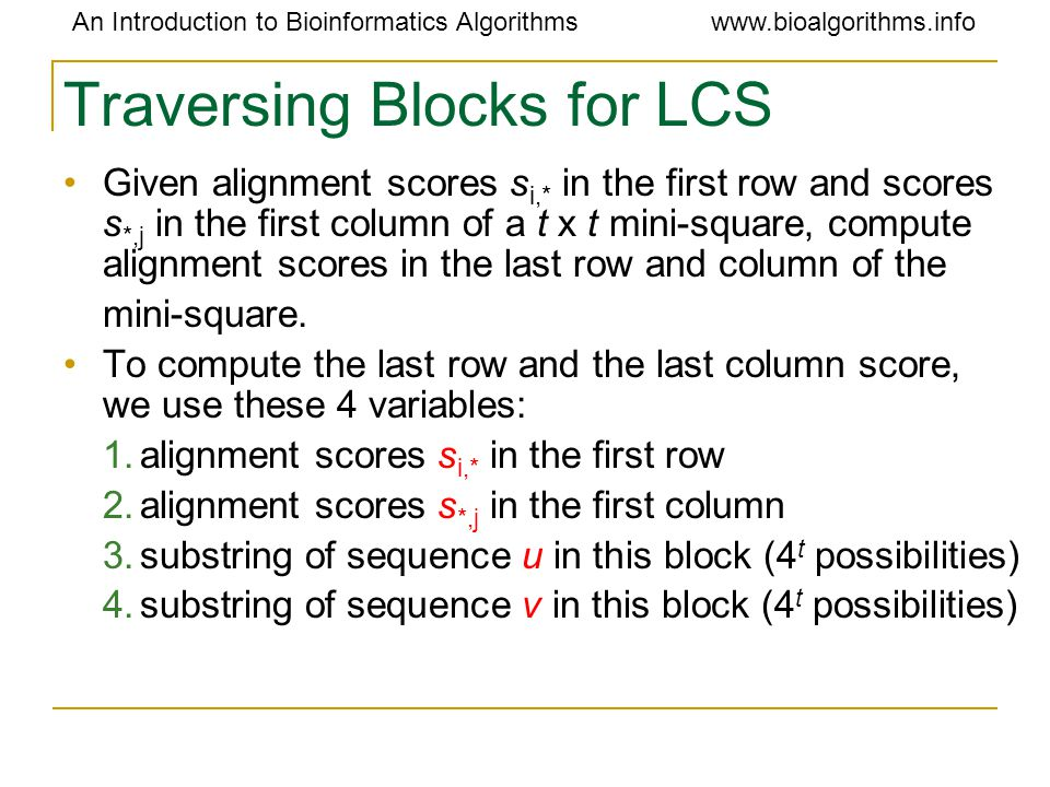 An Introduction to Bioinformatics Algorithmswww.bioalgorithms.info Traversing Blocks for LCS Given alignment scores s i,* in the first row and scores s *,j in the first column of a t x t mini-square, compute alignment scores in the last row and column of the mini-square.