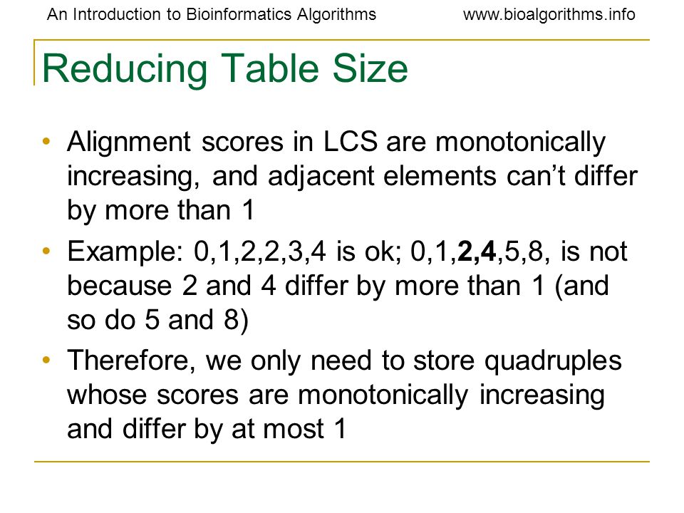 An Introduction to Bioinformatics Algorithmswww.bioalgorithms.info Reducing Table Size Alignment scores in LCS are monotonically increasing, and adjacent elements can't differ by more than 1 Example: 0,1,2,2,3,4 is ok; 0,1,2,4,5,8, is not because 2 and 4 differ by more than 1 (and so do 5 and 8) Therefore, we only need to store quadruples whose scores are monotonically increasing and differ by at most 1