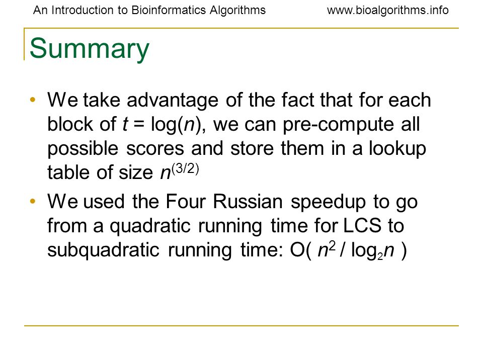 An Introduction to Bioinformatics Algorithmswww.bioalgorithms.info Summary We take advantage of the fact that for each block of t = log(n), we can pre-compute all possible scores and store them in a lookup table of size n (3/2) We used the Four Russian speedup to go from a quadratic running time for LCS to subquadratic running time: O( n 2 / log 2 n )
