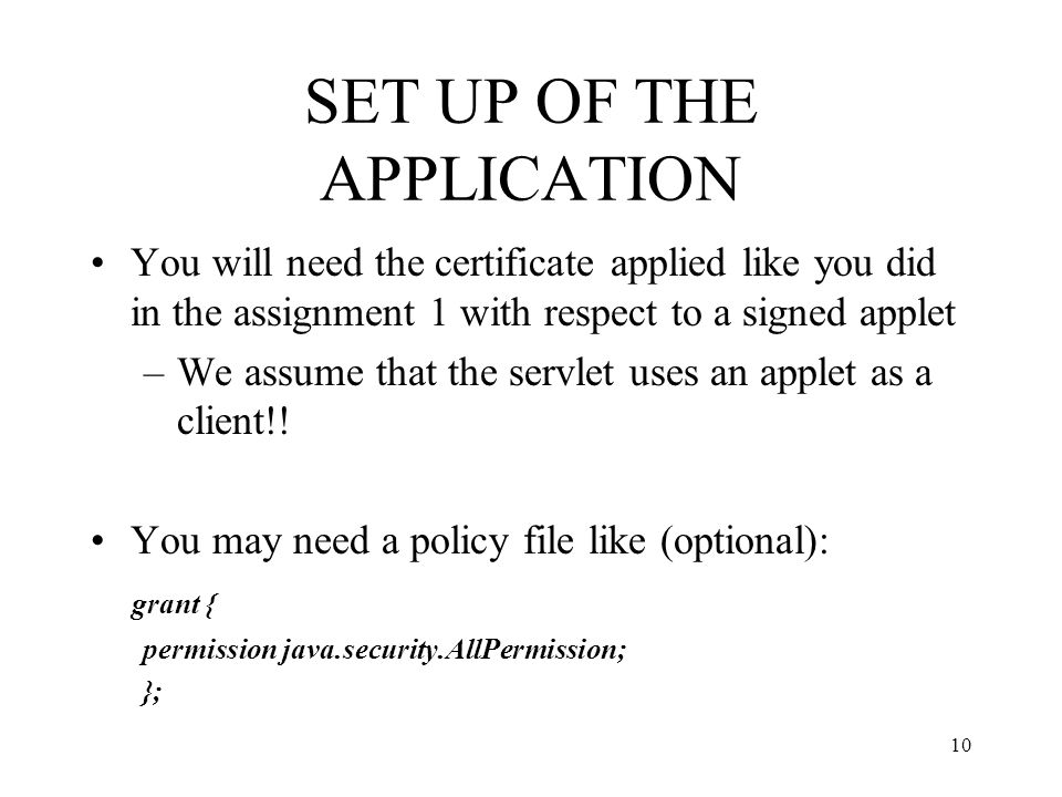 SET UP OF THE APPLICATION You will need the certificate applied like you did in the assignment 1 with respect to a signed applet –We assume that the servlet uses an applet as a client!.