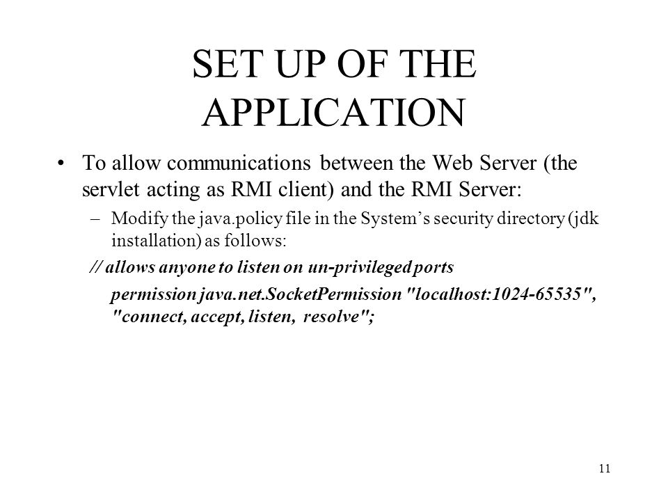 SET UP OF THE APPLICATION To allow communications between the Web Server (the servlet acting as RMI client) and the RMI Server: –Modify the java.polic