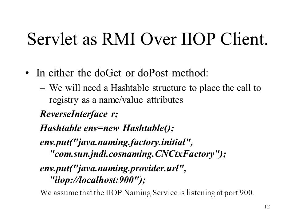 Servlet as RMI Over IIOP Client. In either the doGet or doPost method: –We will need a Hashtable structure to place the call to registry as a name/val