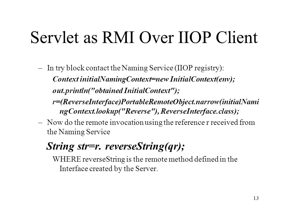 Servlet as RMI Over IIOP Client –In try block contact the Naming Service (IIOP registry): Context initialNamingContext=new InitialContext(env); out.println( obtained InitialContext ); r=(ReverseInterface)PortableRemoteObject.narrow(initialNami ngContext.lookup( Reverse ), ReverseInterface.class); –Now do the remote invocation using the reference r received from the Naming Service String str=r.