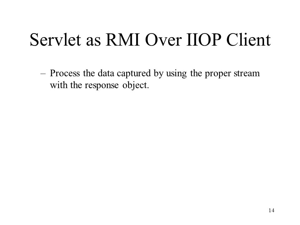 Servlet as RMI Over IIOP Client –Process the data captured by using the proper stream with the response object. 14