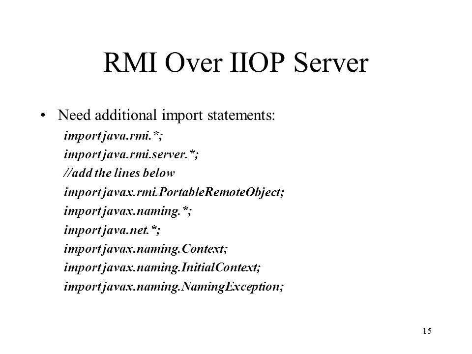 RMI Over IIOP Server Need additional import statements: import java.rmi.*; import java.rmi.server.*; //add the lines below import javax.rmi.PortableRemoteObject; import javax.naming.*; import java.net.*; import javax.naming.Context; import javax.naming.InitialContext; import javax.naming.NamingException; 15