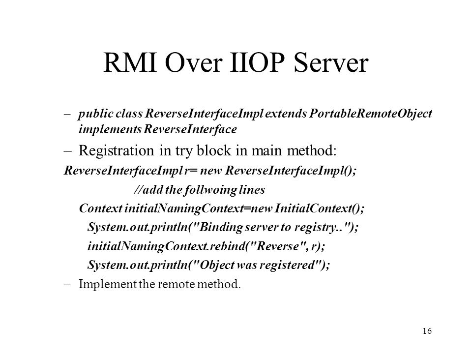 RMI Over IIOP Server –public class ReverseInterfaceImpl extends PortableRemoteObject implements ReverseInterface –Registration in try block in main me