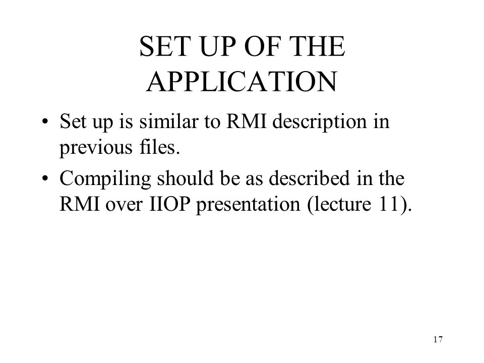 SET UP OF THE APPLICATION Set up is similar to RMI description in previous files. Compiling should be as described in the RMI over IIOP presentation (