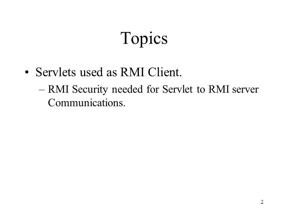 Topics Servlets used as RMI Client. –RMI Security needed for Servlet to RMI server Communications.