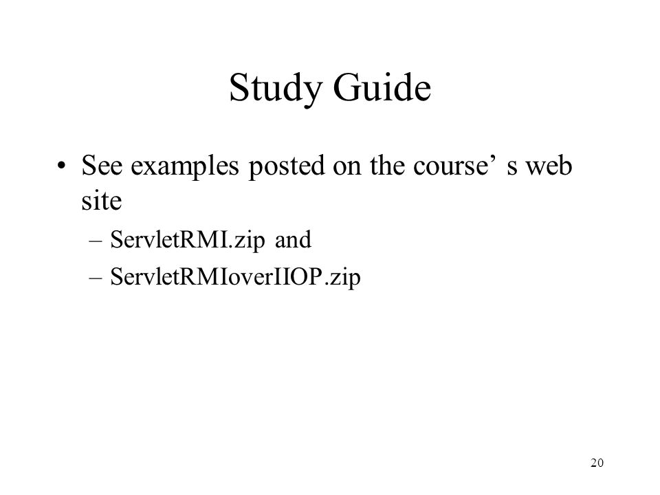 Study Guide See examples posted on the course' s web site –ServletRMI.zip and –ServletRMIoverIIOP.zip 20