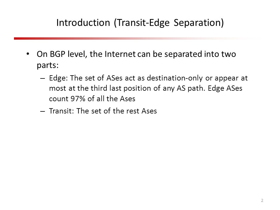 Introduction (Transit-Edge Separation) 2 On BGP level, the Internet can be separated into two parts: – Edge: The set of ASes act as destination-only or appear at most at the third last position of any AS path.