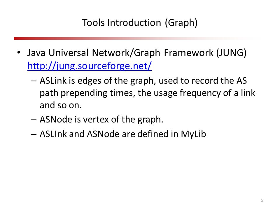 Tools Introduction (Graph) Java Universal Network/Graph Framework (JUNG) http://jung.sourceforge.net/ http://jung.sourceforge.net/ – ASLink is edges of the graph, used to record the AS path prepending times, the usage frequency of a link and so on.