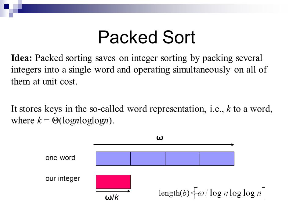Packed Sort Idea: Packed sorting saves on integer sorting by packing several integers into a single word and operating simultaneously on all of them at unit cost.