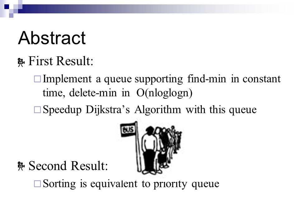 Abstract First Result:  Implement a queue supporting find-min in constant time, delete-min in O(nloglogn)  Speedup Dijkstra's Algorithm with this queue Second Result:  Sorting is equivalent to priority queue