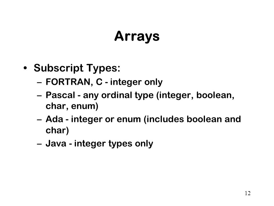 12 Arrays Subscript Types: –FORTRAN, C - integer only –Pascal - any ordinal type (integer, boolean, char, enum) –Ada - integer or enum (includes boolean and char) –Java - integer types only