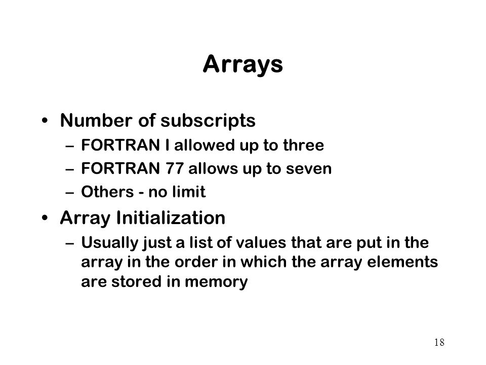 18 Arrays Number of subscripts –FORTRAN I allowed up to three –FORTRAN 77 allows up to seven –Others - no limit Array Initialization –Usually just a list of values that are put in the array in the order in which the array elements are stored in memory