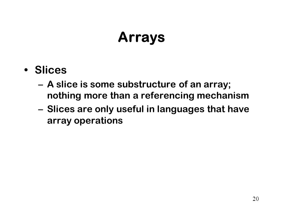 20 Arrays Slices –A slice is some substructure of an array; nothing more than a referencing mechanism –Slices are only useful in languages that have array operations