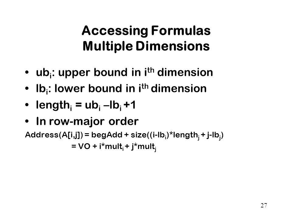 27 Accessing Formulas Multiple Dimensions ub i : upper bound in i th dimension lb i : lower bound in i th dimension length i = ub i –lb i +1 In row-major order Address(A[i,j]) = begAdd + size((i-lb i )*length j + j-lb j ) = VO + i*mult i + j*mult j