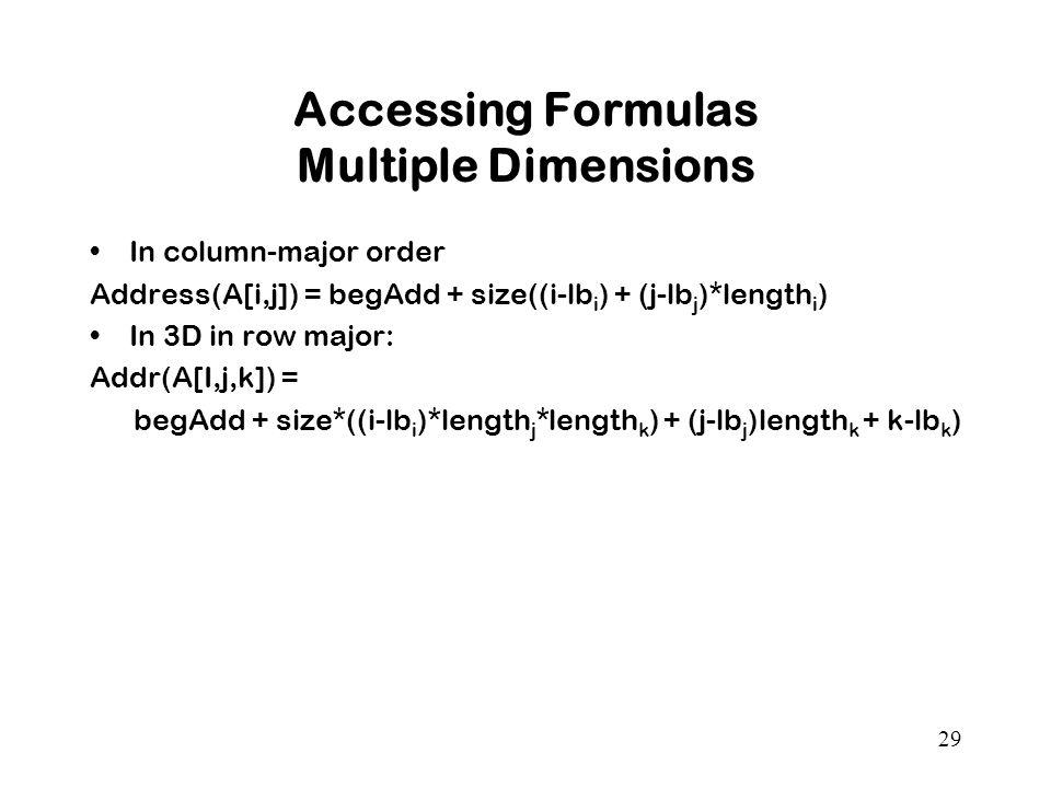 29 Accessing Formulas Multiple Dimensions In column-major order Address(A[i,j]) = begAdd + size((i-lb i ) + (j-lb j )*length i ) In 3D in row major: Addr(A[I,j,k]) = begAdd + size*((i-lb i )*length j *length k ) + (j-lb j )length k + k-lb k )
