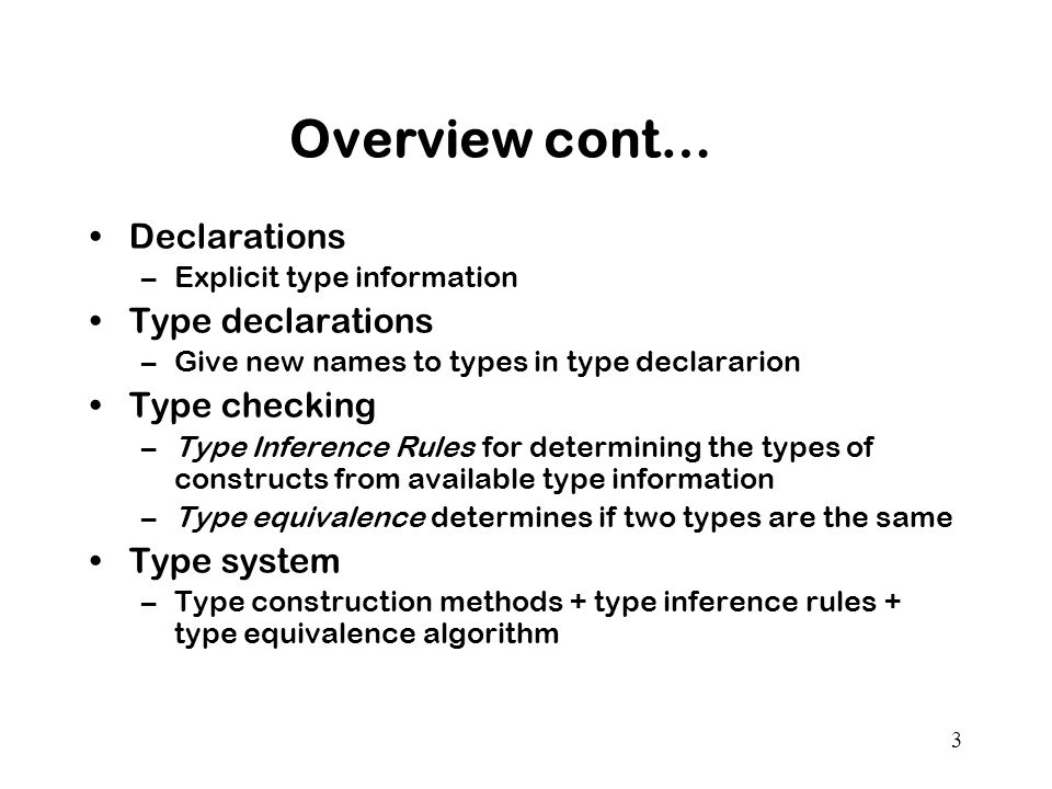 3 Overview cont… Declarations –Explicit type information Type declarations –Give new names to types in type declararion Type checking –Type Inference Rules for determining the types of constructs from available type information –Type equivalence determines if two types are the same Type system –Type construction methods + type inference rules + type equivalence algorithm