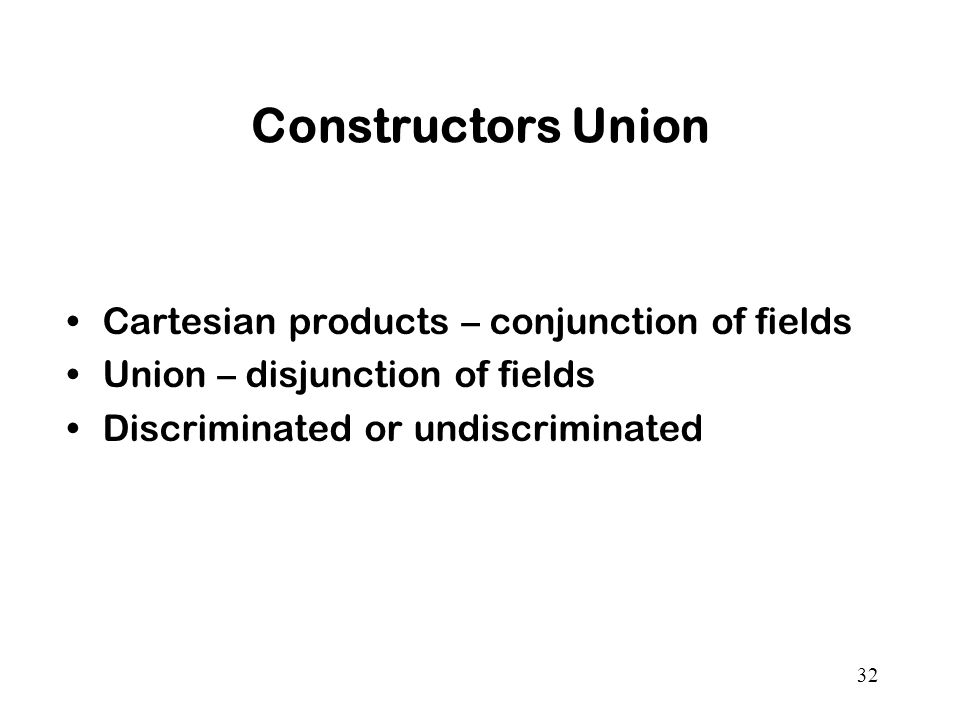32 Constructors Union Cartesian products – conjunction of fields Union – disjunction of fields Discriminated or undiscriminated