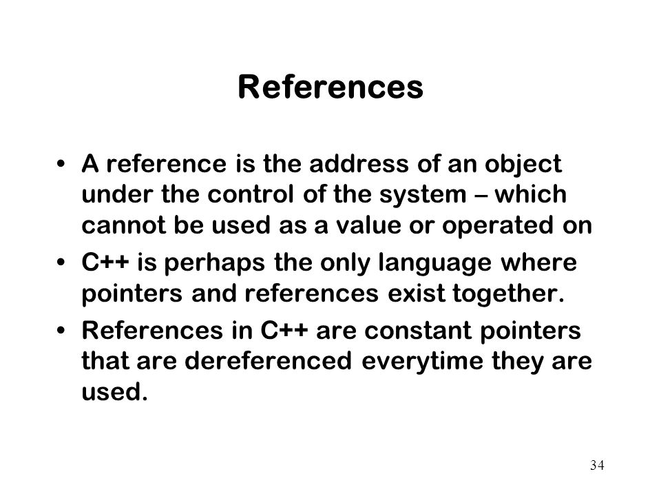 34 References A reference is the address of an object under the control of the system – which cannot be used as a value or operated on C++ is perhaps the only language where pointers and references exist together.