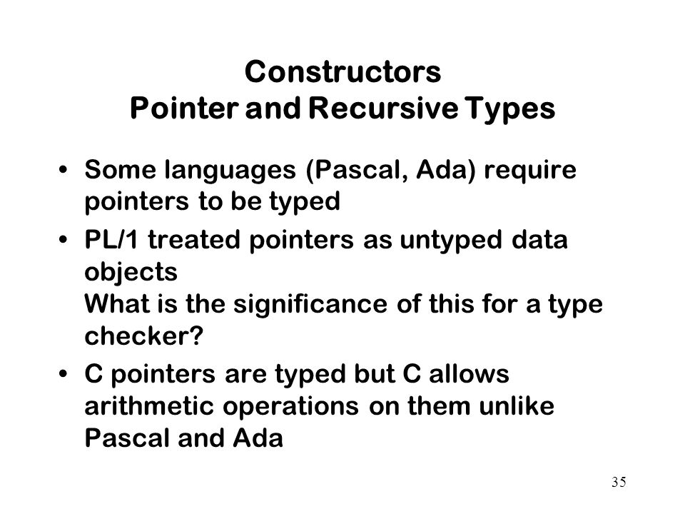 35 Constructors Pointer and Recursive Types Some languages (Pascal, Ada) require pointers to be typed PL/1 treated pointers as untyped data objects What is the significance of this for a type checker.