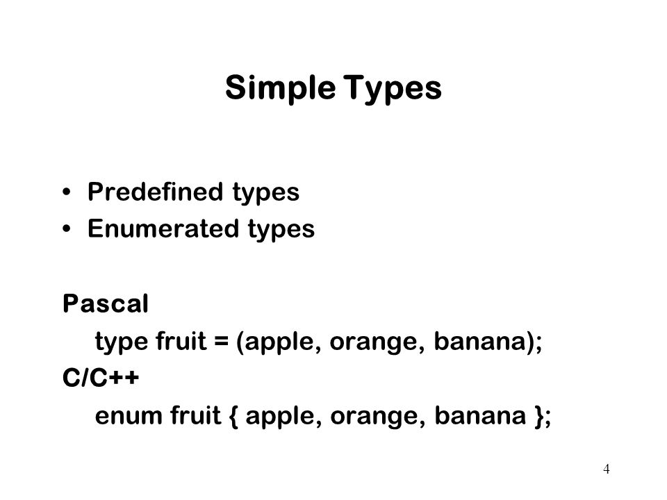 4 Simple Types Predefined types Enumerated types Pascal type fruit = (apple, orange, banana); C/C++ enum fruit { apple, orange, banana };