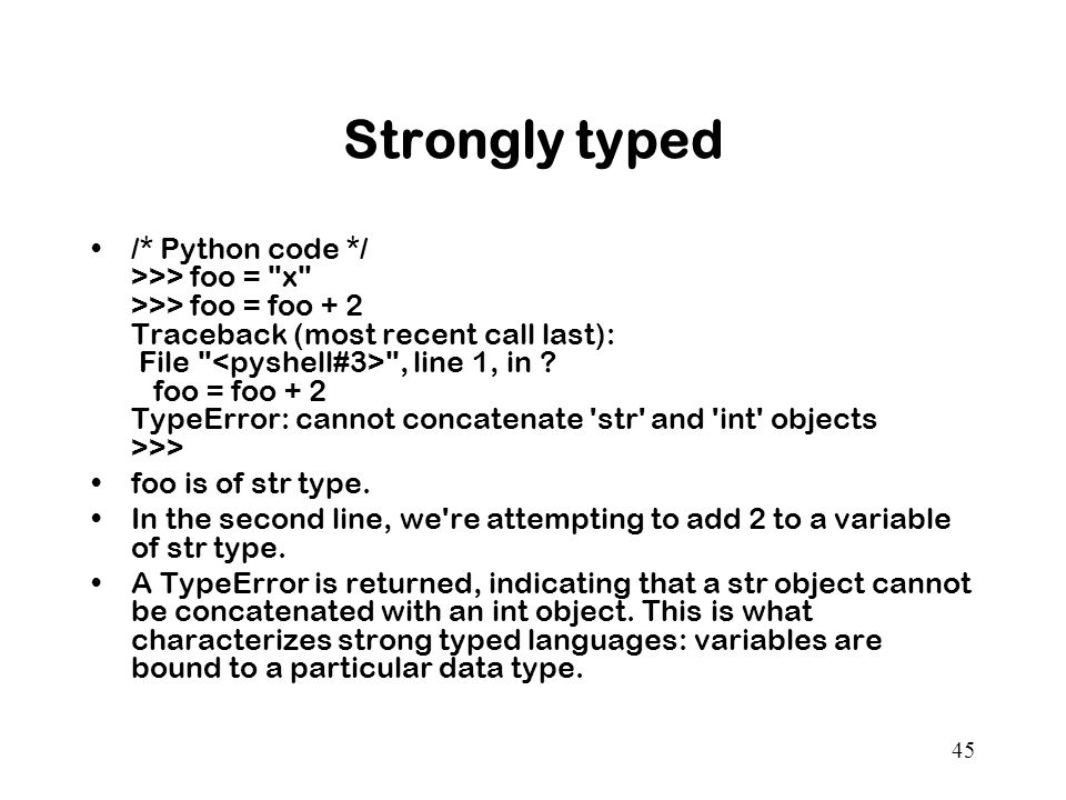 45 Strongly typed /* Python code */ >>> foo = x >>> foo = foo + 2 Traceback (most recent call last): File , line 1, in .