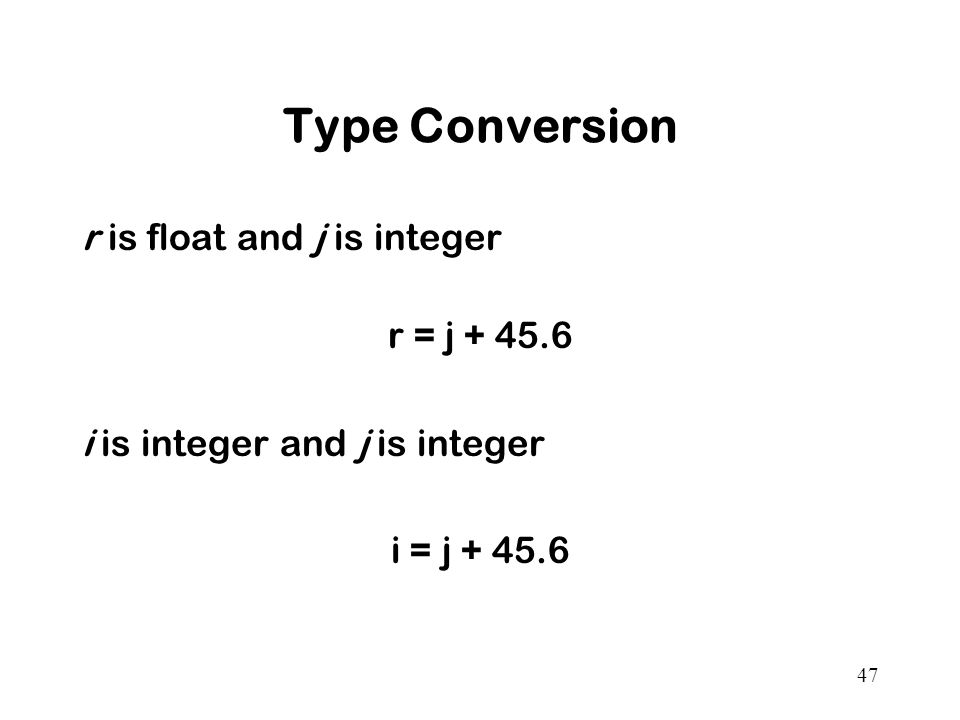 47 Type Conversion r is float and j is integer r = j + 45.6 i is integer and j is integer i = j + 45.6