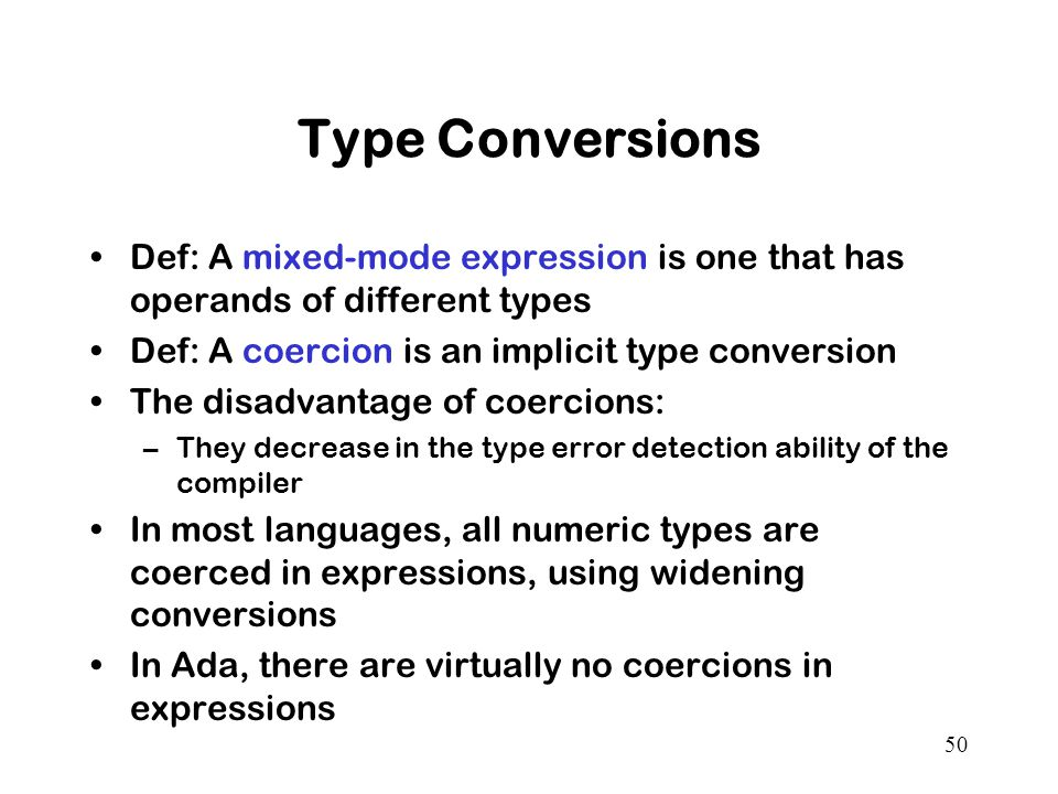 50 Type Conversions Def: A mixed-mode expression is one that has operands of different types Def: A coercion is an implicit type conversion The disadvantage of coercions: –They decrease in the type error detection ability of the compiler In most languages, all numeric types are coerced in expressions, using widening conversions In Ada, there are virtually no coercions in expressions