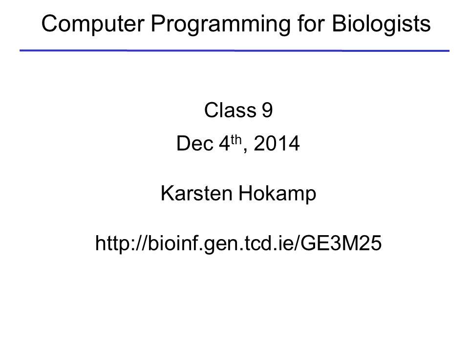 Computer Programming for Biologists Class 9 Dec 4 th, 2014 Karsten Hokamp http://bioinf.gen.tcd.ie/GE3M25