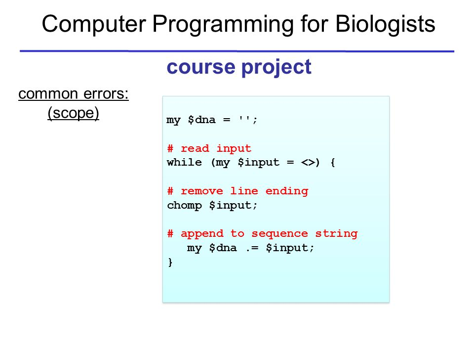 Computer Programming for Biologists course project common errors: (scope) my $dna = ; # read input while (my $input = <>) { # remove line ending chomp $input; # append to sequence string my $dna.= $input; } my $dna = ; # read input while (my $input = <>) { # remove line ending chomp $input; # append to sequence string my $dna.= $input; }